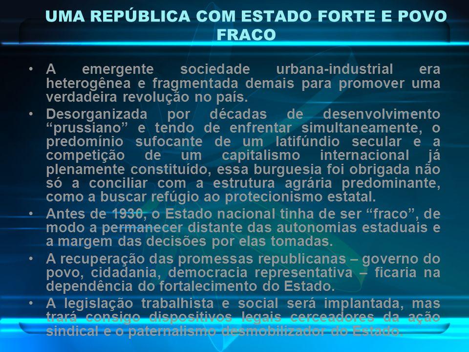 UMA REPÚBLICA COM ESTADO FORTE E POVO FRACO A emergente sociedade urbana-industrial era heterogênea e fragmentada demais para promover uma verdadeira