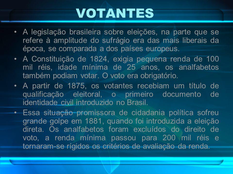 VOTANTES A legislação brasileira sobre eleições, na parte que se refere à amplitude do sufrágio era das mais liberais da época, se comparada a dos paí