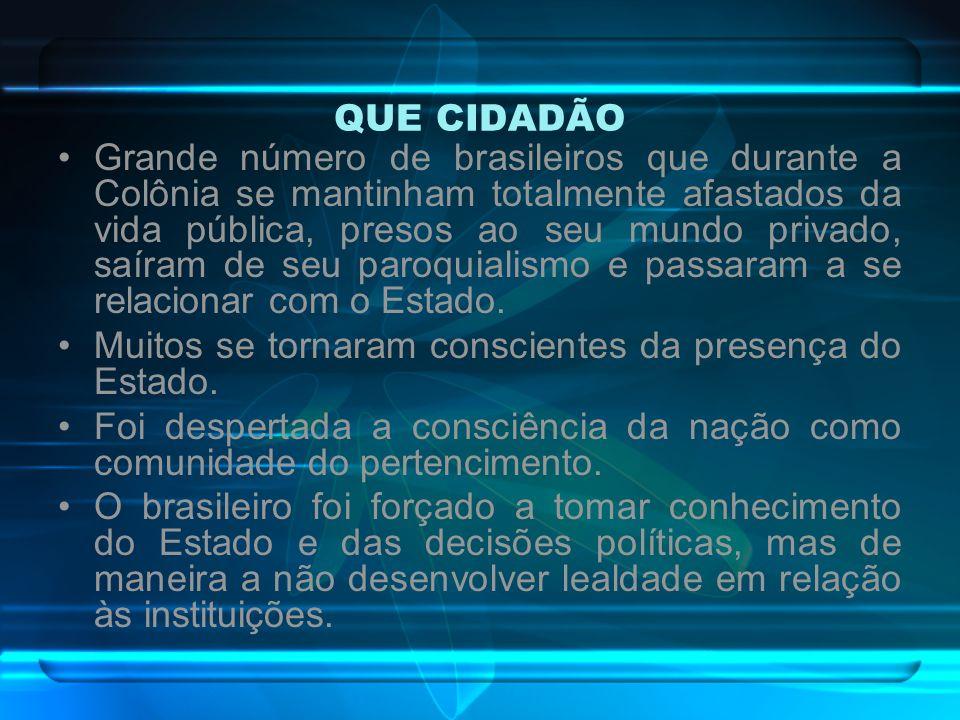 QUE CIDADÃO Grande número de brasileiros que durante a Colônia se mantinham totalmente afastados da vida pública, presos ao seu mundo privado, saíram