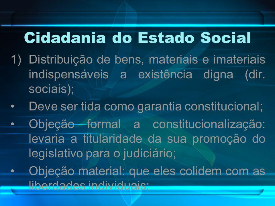 Cidadania do Estado Social 1)Distribuição de bens, materiais e imateriais indispensáveis a existência digna (dir. sociais); Deve ser tida como garanti