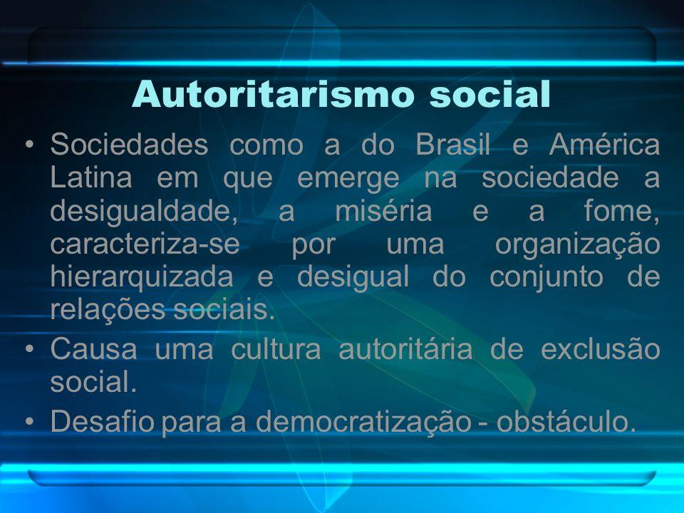 Autoritarismo social Sociedades como a do Brasil e América Latina em que emerge na sociedade a desigualdade, a miséria e a fome, caracteriza-se por um