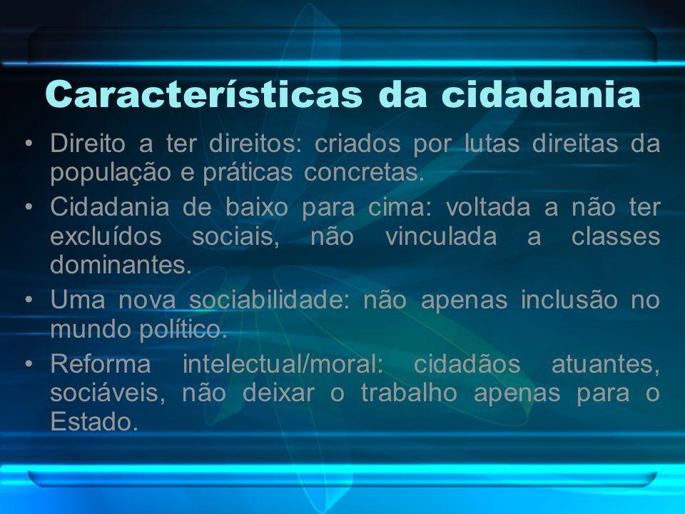 Características da cidadania Direito a ter direitos: criados por lutas direitas da população e práticas concretas. Cidadania de baixo para cima: volta