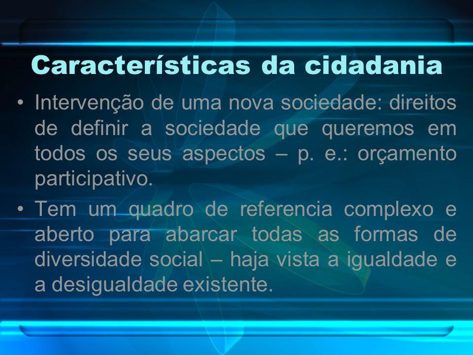 Características da cidadania Intervenção de uma nova sociedade: direitos de definir a sociedade que queremos em todos os seus aspectos – p. e.: orçame