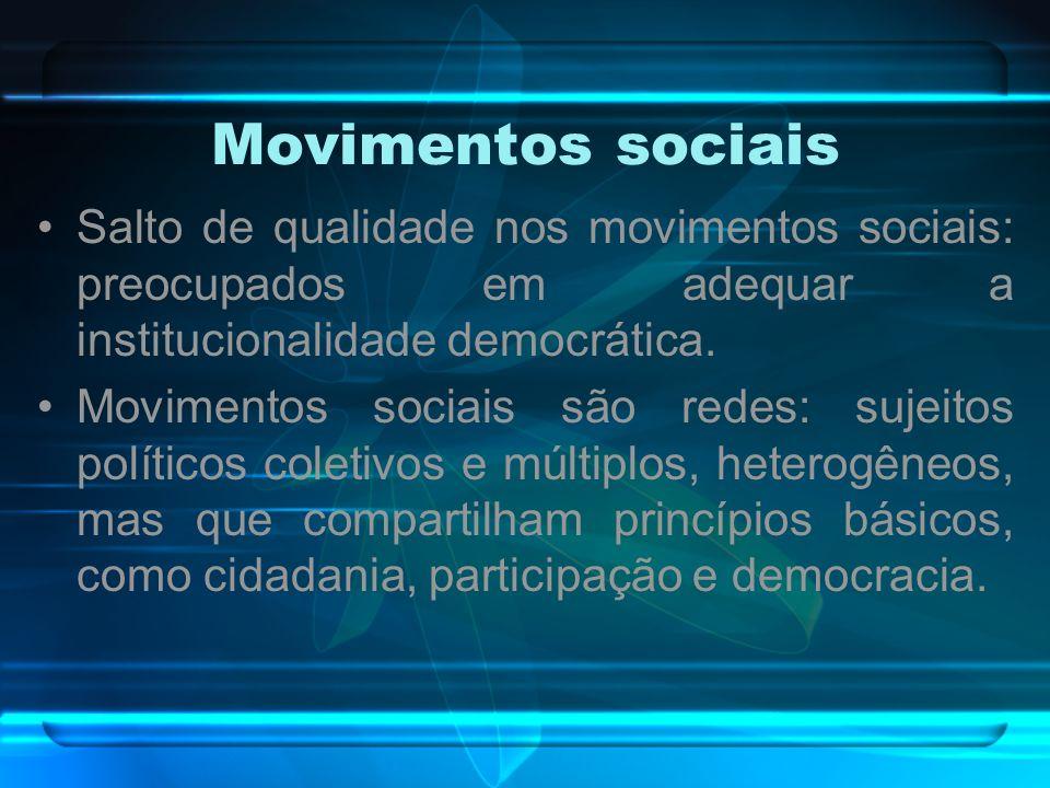 Movimentos sociais Salto de qualidade nos movimentos sociais: preocupados em adequar a institucionalidade democrática. Movimentos sociais são redes: s