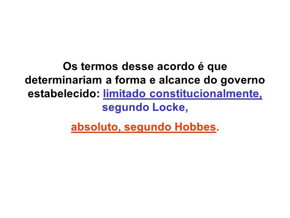 Os termos desse acordo é que determinariam a forma e alcance do governo estabelecido: limitado constitucionalmente, segundo Locke, absoluto, segundo H