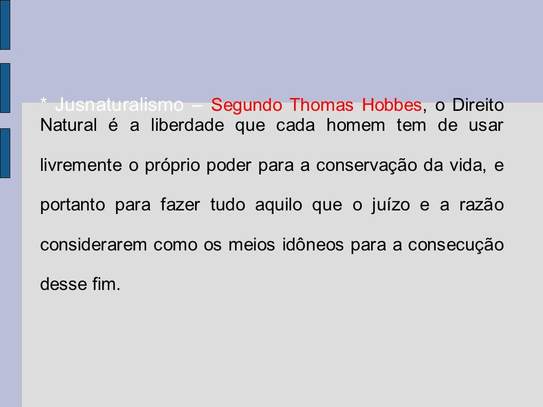 * Jusnaturalismo – Segundo Thomas Hobbes, o Direito Natural é a liberdade que cada homem tem de usar livremente o próprio poder para a conservação da vida, e portanto para fazer tudo aquilo que o juízo e a razão considerarem como os meios idôneos para a consecução desse fim.