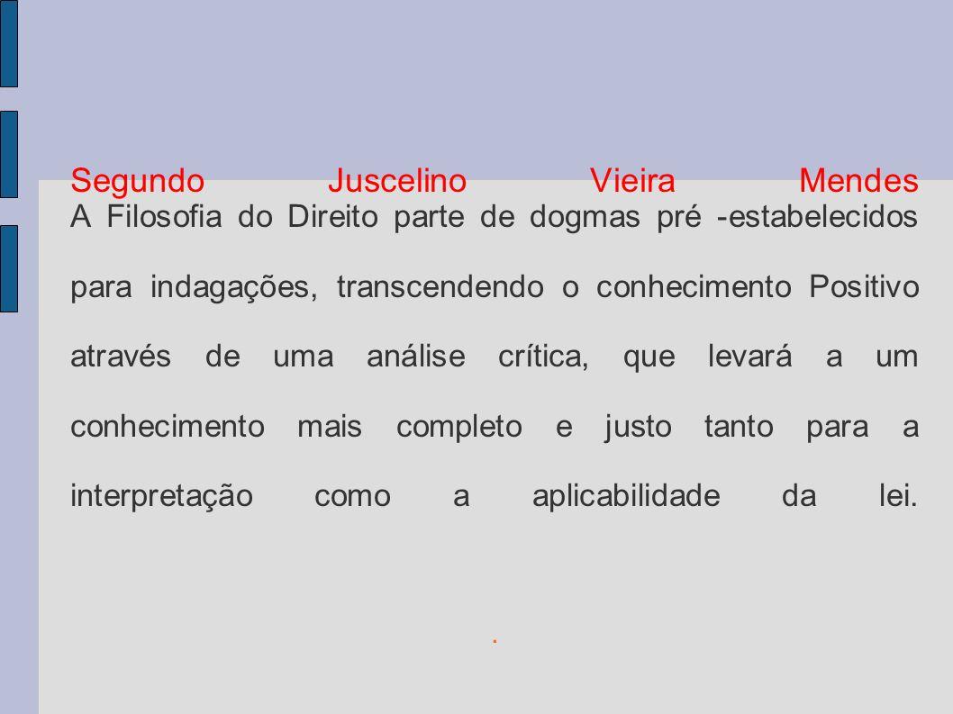 Segundo Juscelino Vieira Mendes A Filosofia do Direito parte de dogmas pré -estabelecidos para indagações, transcendendo o conhecimento Positivo através de uma análise crítica, que levará a um conhecimento mais completo e justo tanto para a interpretação como a aplicabilidade da lei..
