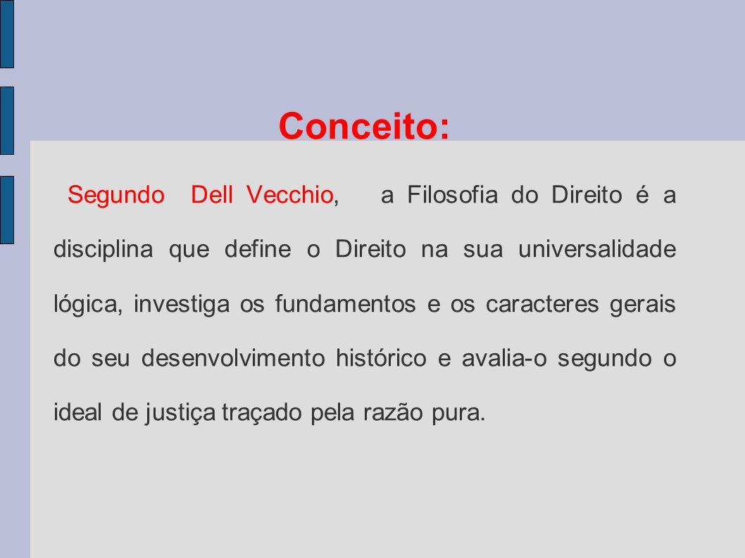 Conceito: Segundo Dell Vecchio, a Filosofia do Direito é a disciplina que define o Direito na sua universalidade lógica, investiga os fundamentos e os caracteres gerais do seu desenvolvimento histórico e avalia-o segundo o ideal de justiça traçado pela razão pura.
