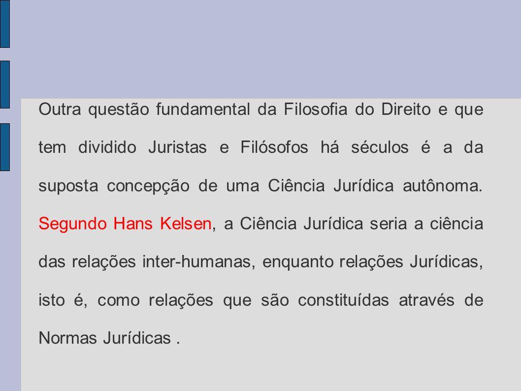 Outra questão fundamental da Filosofia do Direito e que tem dividido Juristas e Filósofos há séculos é a da suposta concepção de uma Ciência Jurídica autônoma.