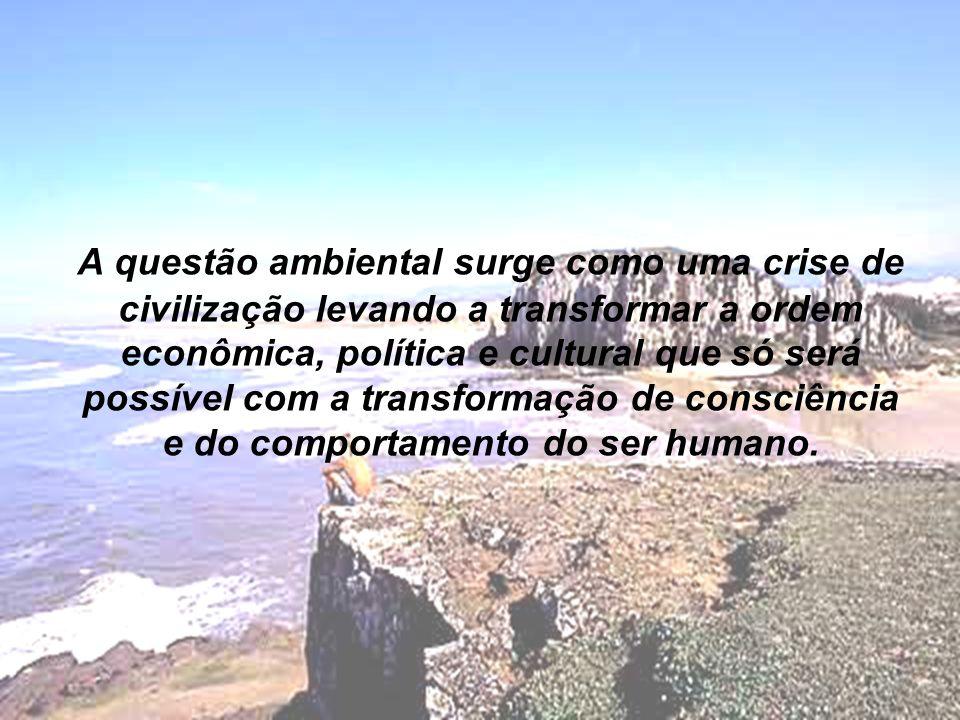 A questão ambiental surge como uma crise de civilização levando a transformar a ordem econômica, política e cultural que só será possível com a transformação de consciência e do comportamento do ser humano.