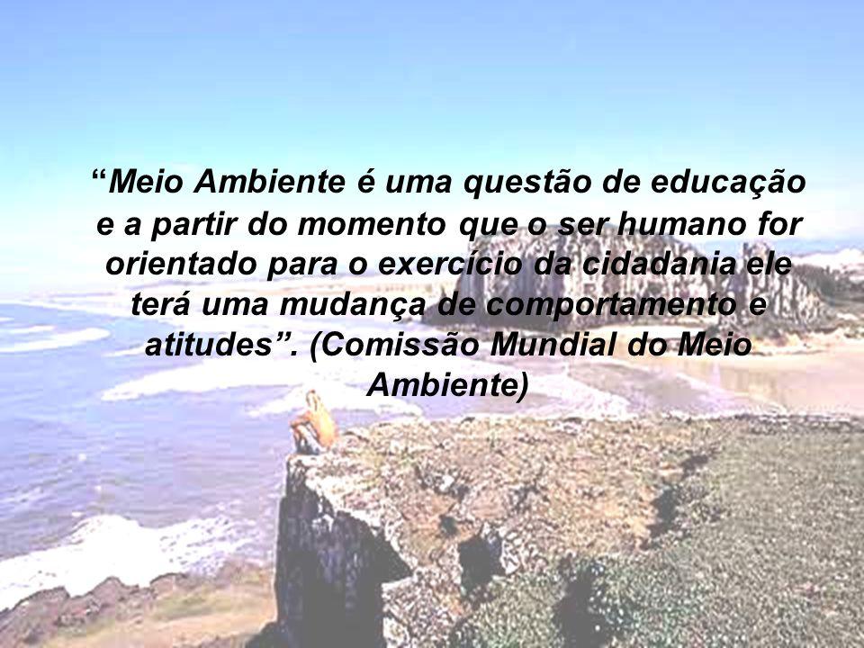 Meio Ambiente é uma questão de educação e a partir do momento que o ser humano for orientado para o exercício da cidadania ele terá uma mudança de comportamento e atitudes.