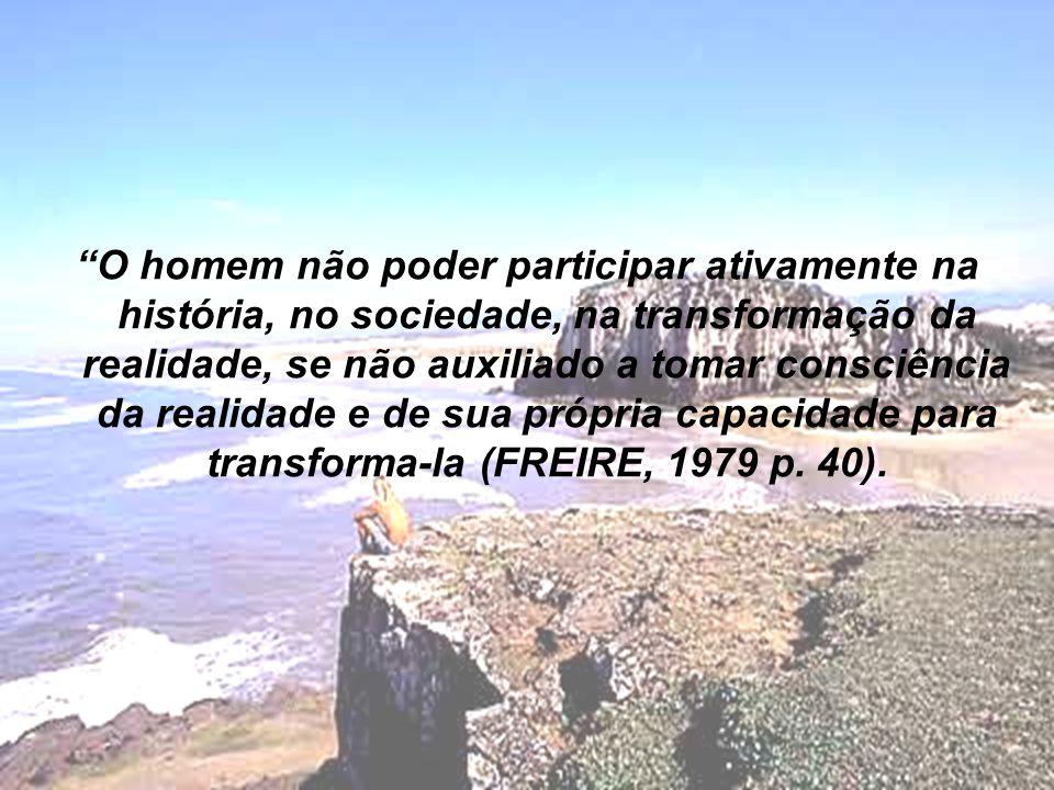 O homem não poder participar ativamente na história, no sociedade, na transformação da realidade, se não auxiliado a tomar consciência da realidade e de sua própria capacidade para transforma-la (FREIRE, 1979 p.