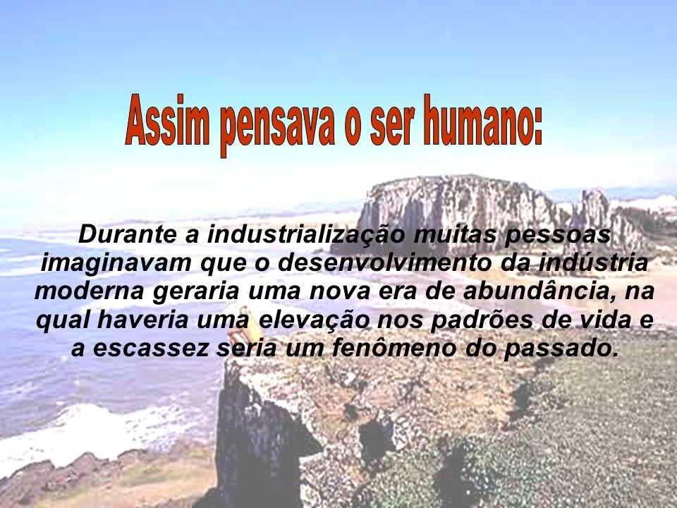 Durante a industrialização muitas pessoas imaginavam que o desenvolvimento da indústria moderna geraria uma nova era de abundância, na qual haveria uma elevação nos padrões de vida e a escassez seria um fenômeno do passado.
