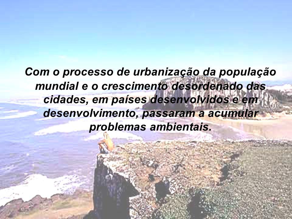 Com o processo de urbanização da população mundial e o crescimento desordenado das cidades, em países desenvolvidos e em desenvolvimento, passaram a acumular problemas ambientais.