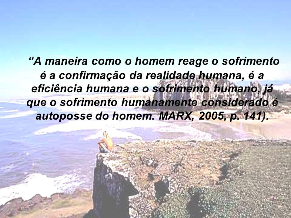 A maneira como o homem reage o sofrimento é a confirmação da realidade humana, é a eficiência humana e o sofrimento humano, já que o sofrimento humanamente considerado é autoposse do homem.
