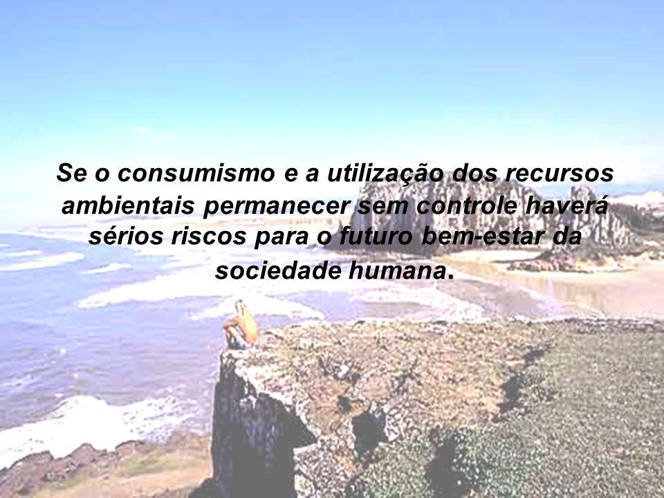 Se o consumismo e a utilização dos recursos ambientais permanecer sem controle haverá sérios riscos para o futuro bem-estar da sociedade humana.
