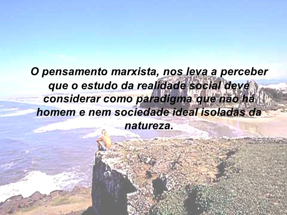 O pensamento marxista, nos leva a perceber que o estudo da realidade social deve considerar como paradigma que não há homem e nem sociedade ideal isoladas da natureza.