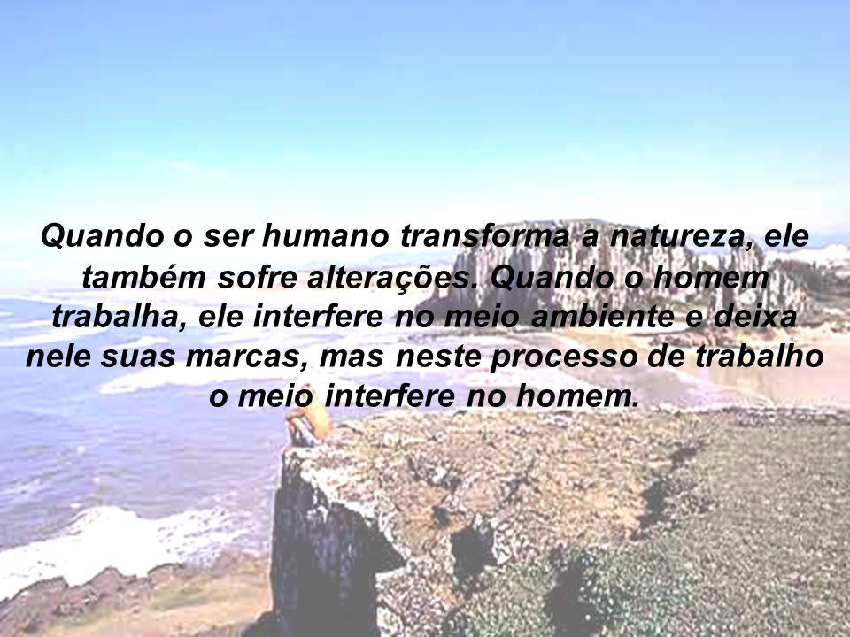 Quando o ser humano transforma a natureza, ele também sofre alterações.