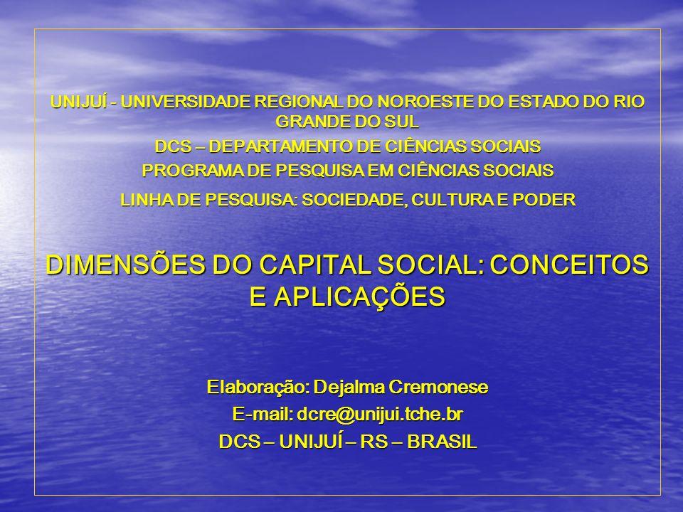 UNIJUÍ - UNIVERSIDADE REGIONAL DO NOROESTE DO ESTADO DO RIO GRANDE DO SUL DCS – DEPARTAMENTO DE CIÊNCIAS SOCIAIS PROGRAMA DE PESQUISA EM CIÊNCIAS SOCIAIS LINHA DE PESQUISA: SOCIEDADE, CULTURA E PODER DIMENSÕES DO CAPITAL SOCIAL: CONCEITOS E APLICAÇÕES Elaboração: Dejalma Cremonese E-mail: dcre@unijui.tche.br DCS – UNIJUÍ – RS – BRASIL