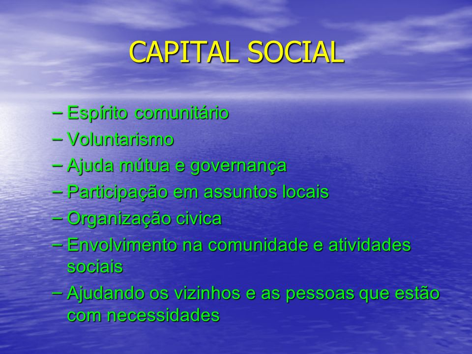CAPITAL SOCIAL – Espírito comunitário – Voluntarismo – Ajuda mútua e governança – Participação em assuntos locais – Organização civica – Envolvimento na comunidade e atividades sociais – Ajudando os vizinhos e as pessoas que estão com necessidades
