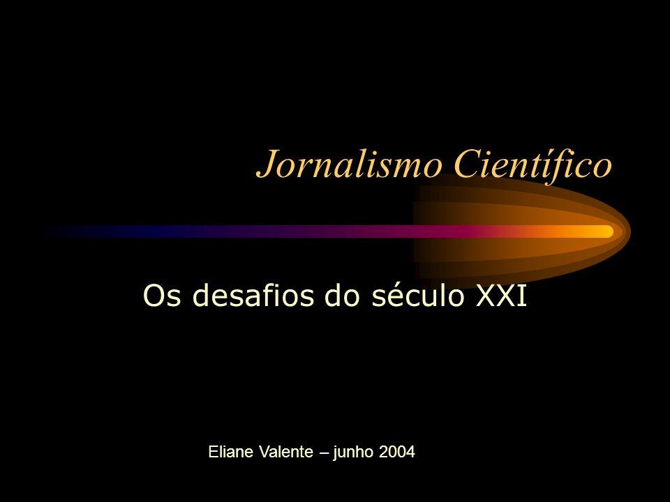 Jornalismo Científico Os desafios do século XXI Eliane Valente – junho 2004