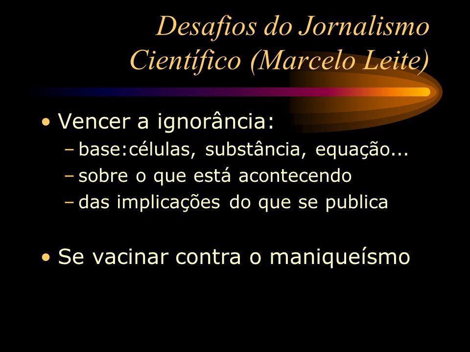 Desafios do Jornalismo Científico (Marcelo Leite) Vencer a ignorância: –base:células, substância, equação... –sobre o que está acontecendo –das implic