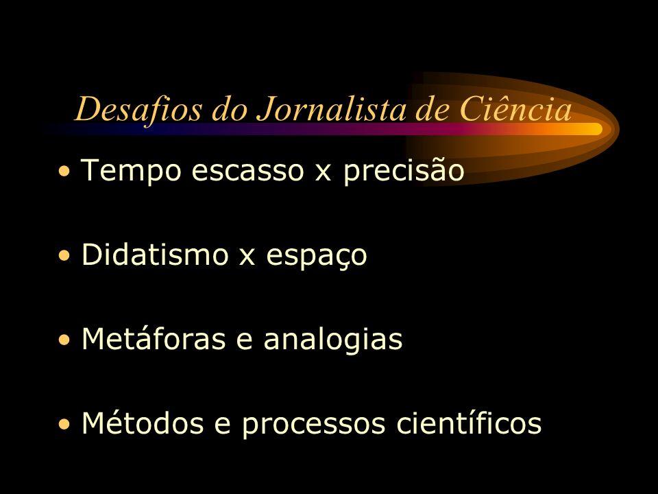 Desafios do Jornalista de Ciência Tempo escasso x precisão Didatismo x espaço Metáforas e analogias Métodos e processos científicos
