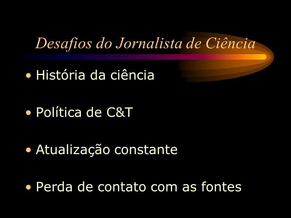 História da ciência Política de C&T Atualização constante Perda de contato com as fontes Desafios do Jornalista de Ciência