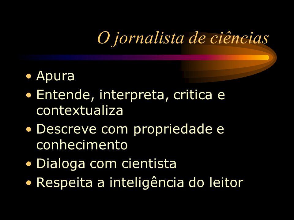 O jornalista de ciências Apura Entende, interpreta, critica e contextualiza Descreve com propriedade e conhecimento Dialoga com cientista Respeita a i