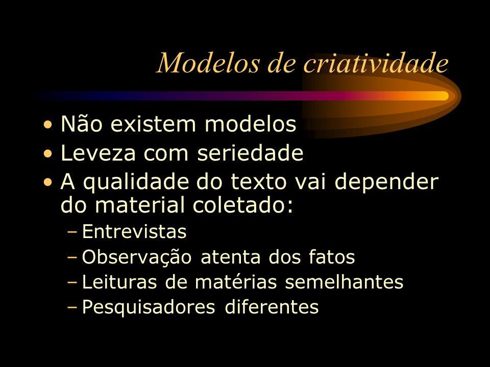 Modelos de criatividade Não existem modelos Leveza com seriedade A qualidade do texto vai depender do material coletado: –Entrevistas –Observação aten