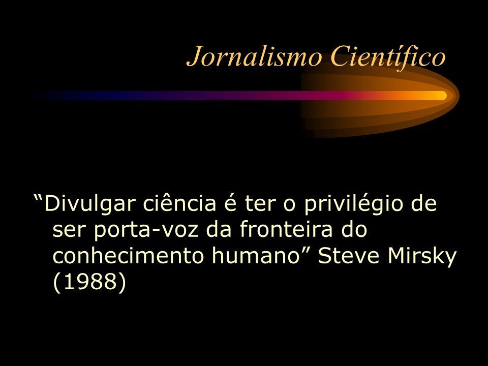 Divulgar ciência é ter o privilégio de ser porta-voz da fronteira do conhecimento humano Steve Mirsky (1988) Jornalismo Científico