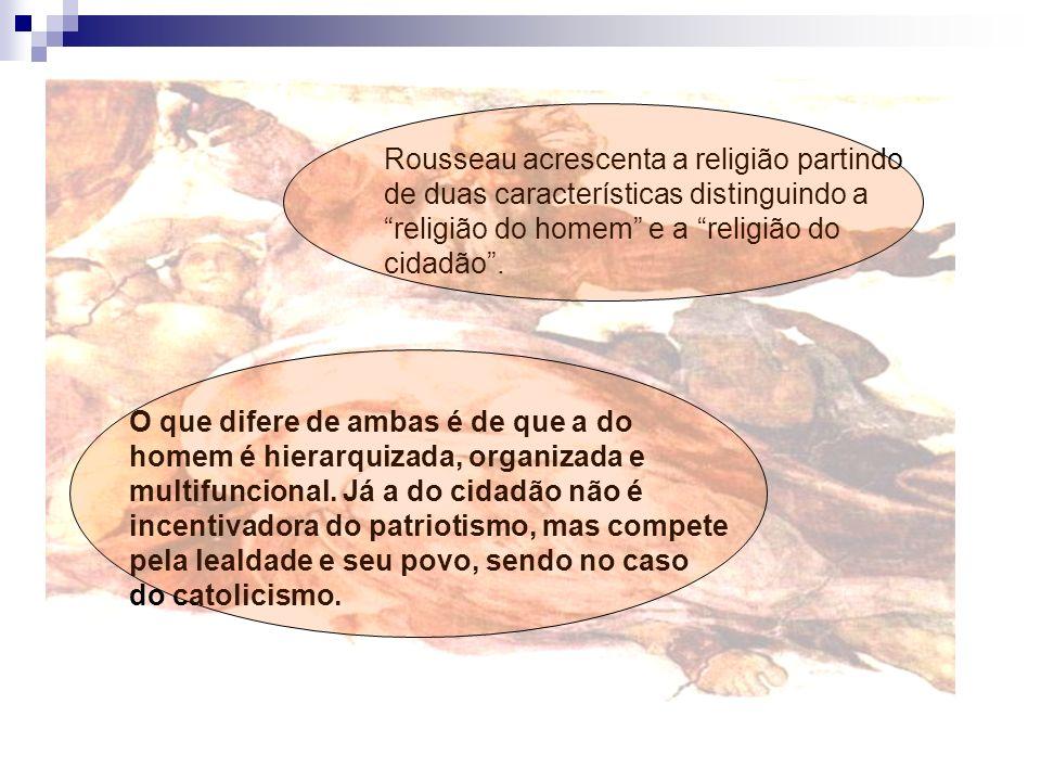 Rousseau acrescenta a religião partindo de duas características distinguindo a religião do homem e a religião do cidadão. O que difere de ambas é de q