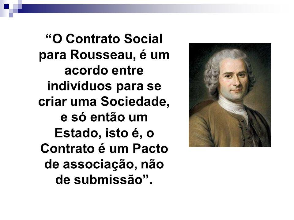 O Contrato Social para Rousseau, é um acordo entre indivíduos para se criar uma Sociedade, e só então um Estado, isto é, o Contrato é um Pacto de asso