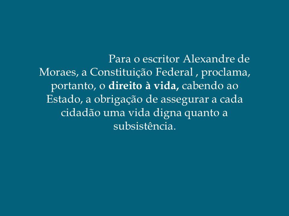 Para o escritor Alexandre de Moraes, a Constituição Federal, proclama, portanto, o direito à vida, cabendo ao Estado, a obrigação de assegurar a cada