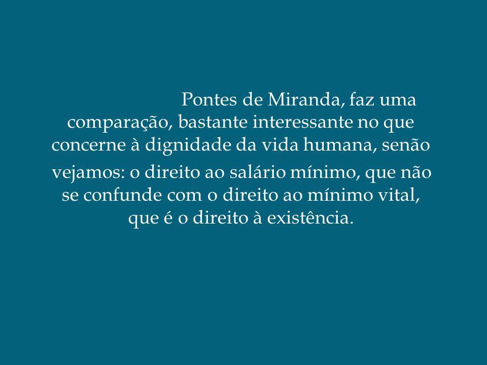 Pontes de Miranda, faz uma comparação, bastante interessante no que concerne à dignidade da vida humana, senão vejamos: o direito ao salário mínimo, q