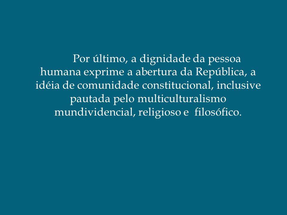 Por último, a dignidade da pessoa humana exprime a abertura da República, a idéia de comunidade constitucional, inclusive pautada pelo multiculturalis