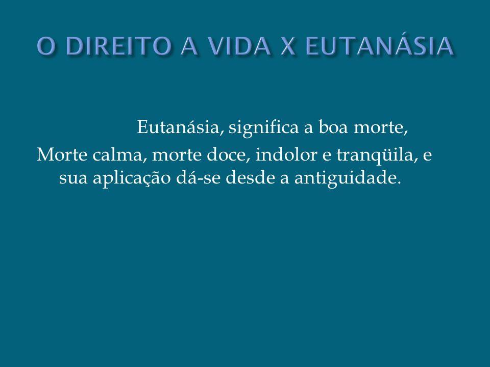 Eutanásia, significa a boa morte, Morte calma, morte doce, indolor e tranqüila, e sua aplicação dá-se desde a antiguidade.