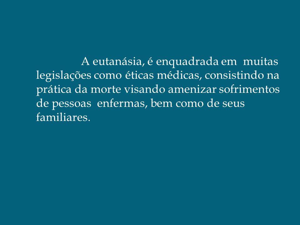 A eutanásia, é enquadrada em muitas legislações como éticas médicas, consistindo na prática da morte visando amenizar sofrimentos de pessoas enfermas,