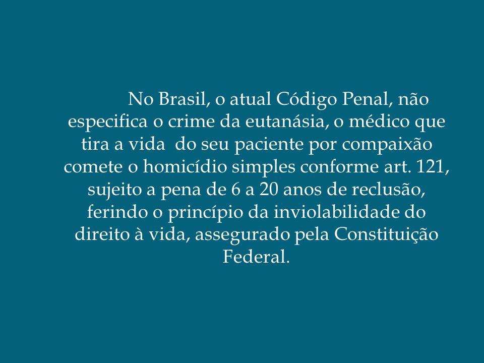 No Brasil, o atual Código Penal, não especifica o crime da eutanásia, o médico que tira a vida do seu paciente por compaixão comete o homicídio simple