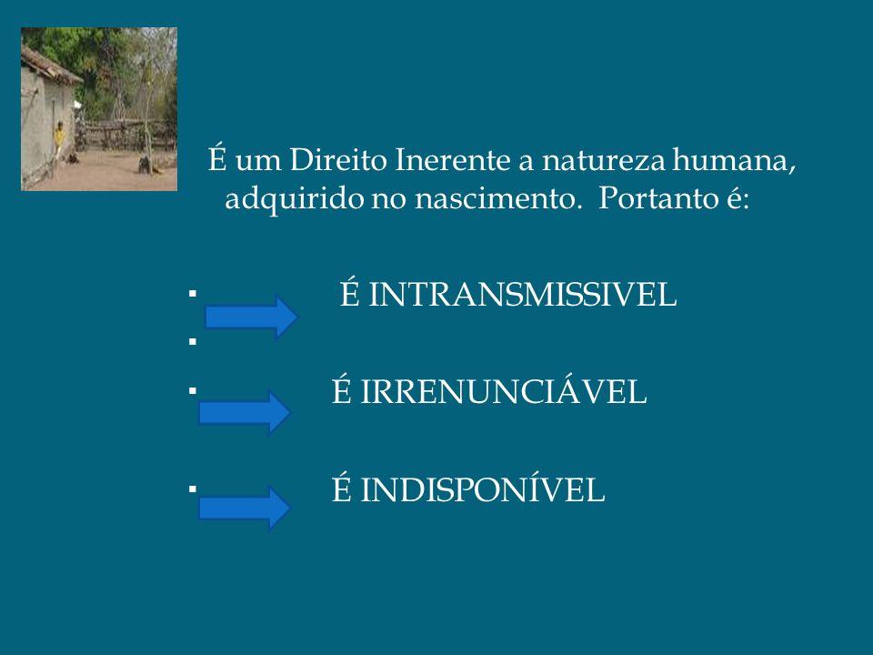 É um Direito Inerente a natureza humana, adquirido no nascimento. Portanto é: É INTRANSMISSIVEL É IRRENUNCIÁVEL É INDISPONÍVEL