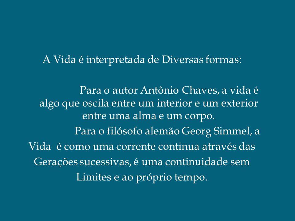 A Vida é interpretada de Diversas formas: Para o autor Antônio Chaves, a vida é algo que oscila entre um interior e um exterior entre uma alma e um co
