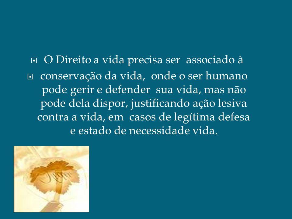 O Direito a vida precisa ser associado à conservação da vida, onde o ser humano pode gerir e defender sua vida, mas não pode dela dispor, justificando