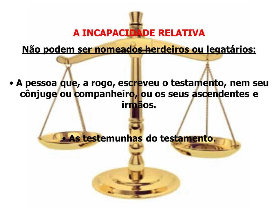 A INCAPACIDADE RELATIVA Não podem ser nomeados herdeiros ou legatários: A pessoa que, a rogo, escreveu o testamento, nem seu cônjuge ou companheiro, o