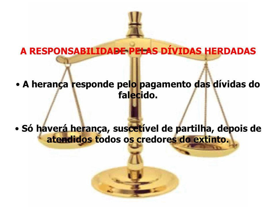 A RESPONSABILIDADE PELAS DÍVIDAS HERDADAS A herança responde pelo pagamento das dívidas do falecido. Só haverá herança, suscetível de partilha, depois