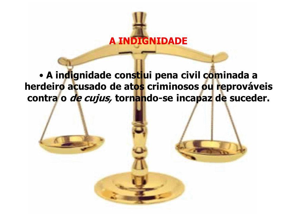 A INDIGNIDADE A indignidade constiui pena civil cominada a herdeiro acusado de atos criminosos ou reprováveis contra o de cujus, tornando-se incapaz d