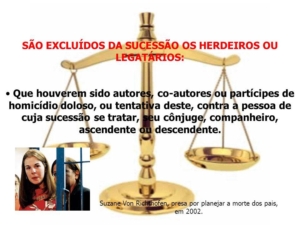 SÃO EXCLUÍDOS DA SUCESSÃO OS HERDEIROS OU LEGATÁRIOS: Que houverem sido autores, co-autores ou partícipes de homicídio doloso, ou tentativa deste, con