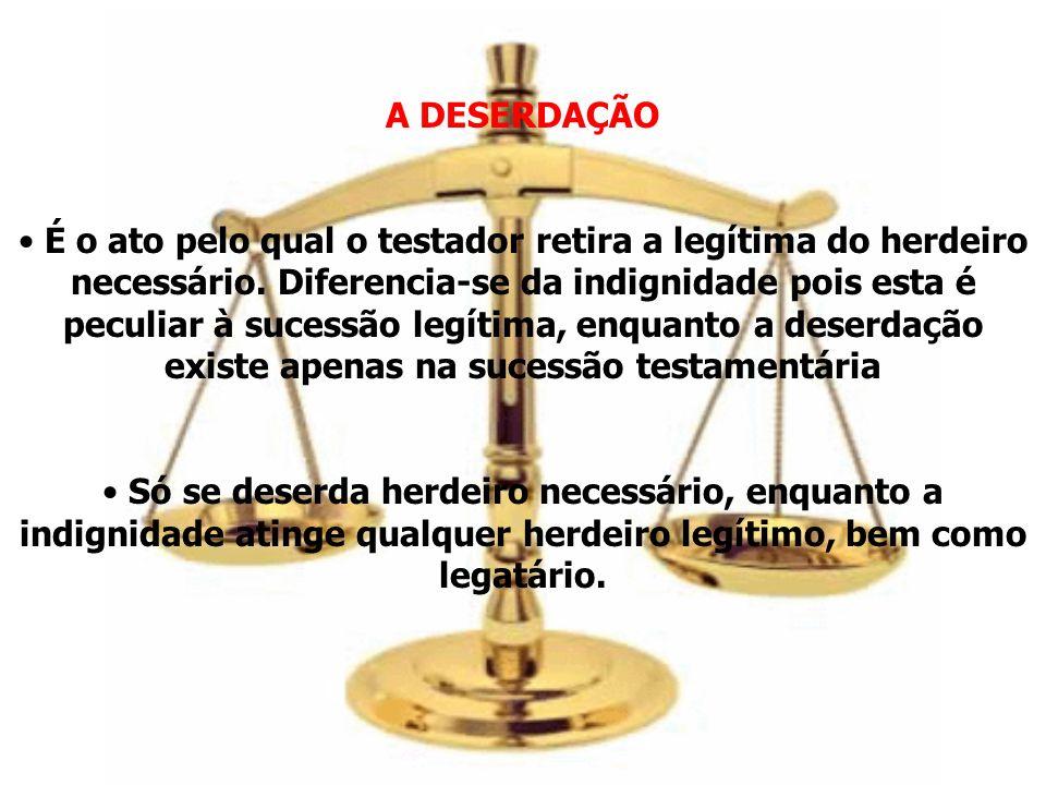 A DESERDAÇÃO É o ato pelo qual o testador retira a legítima do herdeiro necessário. Diferencia-se da indignidade pois esta é peculiar à sucessão legít