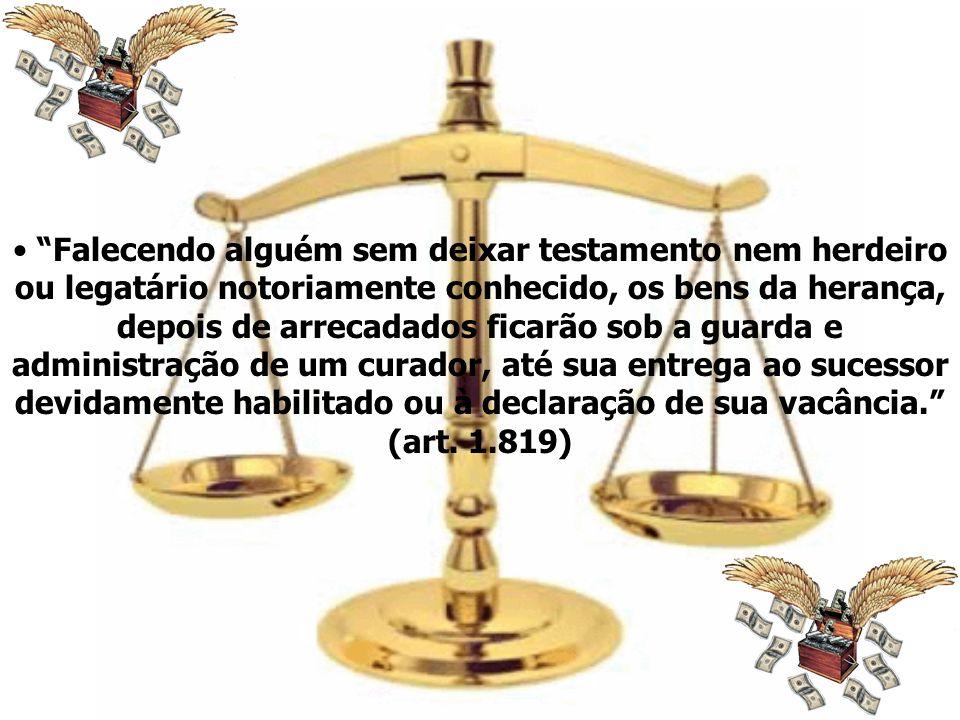 Falecendo alguém sem deixar testamento nem herdeiro ou legatário notoriamente conhecido, os bens da herança, depois de arrecadados ficarão sob a guard
