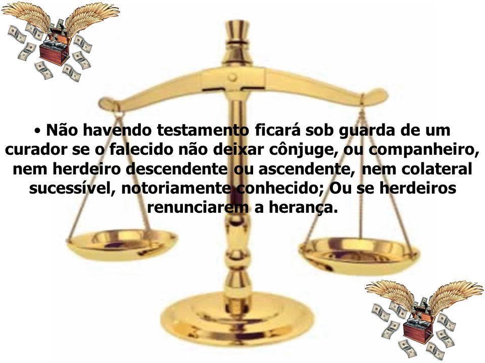 Não havendo testamento ficará sob guarda de um curador se o falecido não deixar cônjuge, ou companheiro, nem herdeiro descendente ou ascendente, nem c
