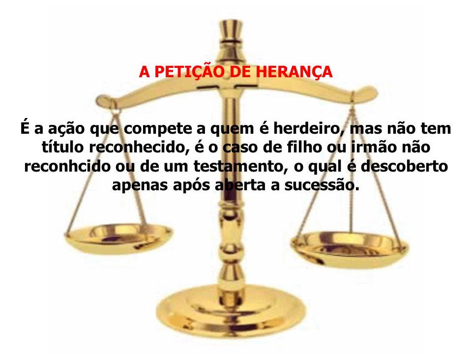 A PETIÇÃO DE HERANÇA É a ação que compete a quem é herdeiro, mas não tem título reconhecido, é o caso de filho ou irmão não reconhcido ou de um testam
